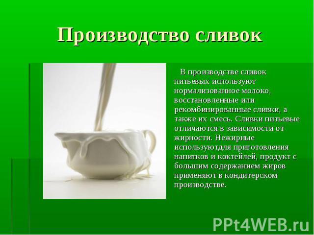 В производстве сливок питьевых используют нормализованное молоко, восстановленные или рекомбинированные сливки, а также их смесь. Сливки питьевые отличаются в зависимости от жирности. Нежирные используютдля приготовления напитков и коктейлей, продук…
