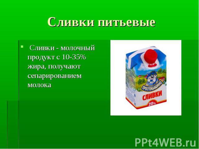 Сливки - молочный продукт с 10-35% жира, получают сепарированием молока Сливки - молочный продукт с 10-35% жира, получают сепарированием молока