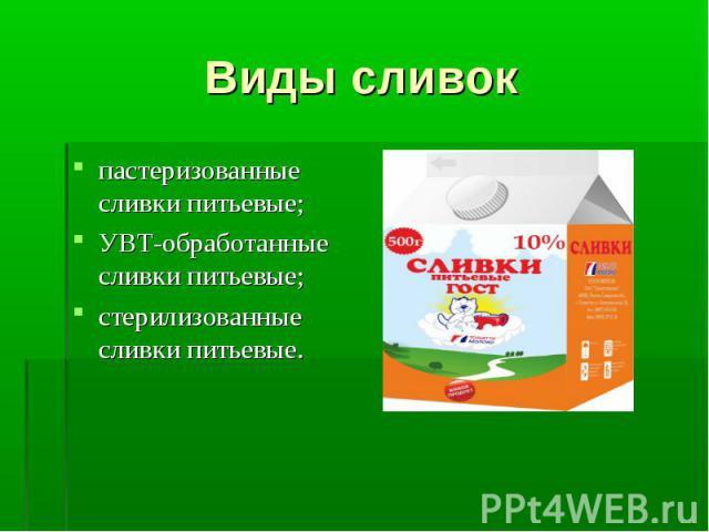 пастеризованные сливки питьевые; пастеризованные сливки питьевые; УВТ-обработанные сливки питьевые; стерилизованные сливки питьевые.