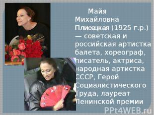 Майя Михайловна Плисецкая (1925 г.р.) — советская и российская артистка балета,