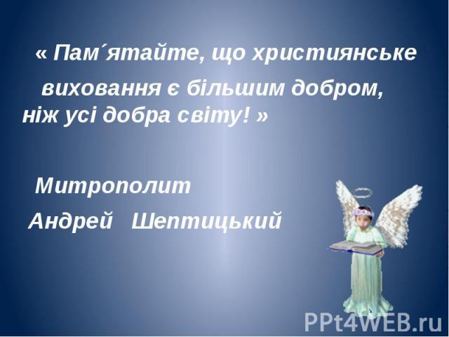 « Пам´ятайте, що християнське « Пам´ятайте, що християнське виховання є більшим добром, ніж усі добра світу! » Митрополит Андрей Шептицький