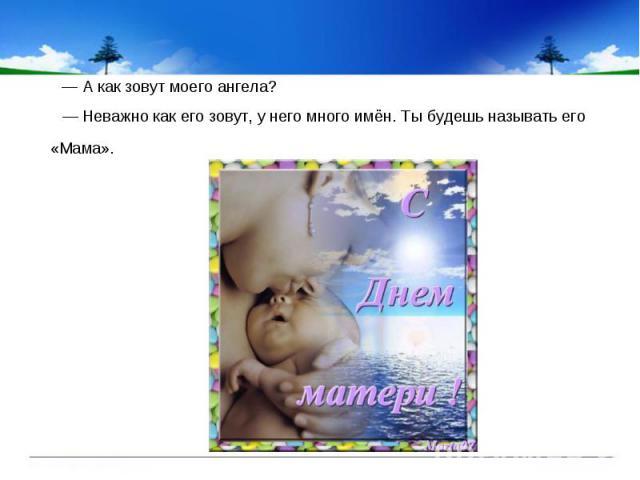 — А как зовут моего ангела? — А как зовут моего ангела? — Неважно как его зовут, у него много имён. Ты будешь называть его «Мама».