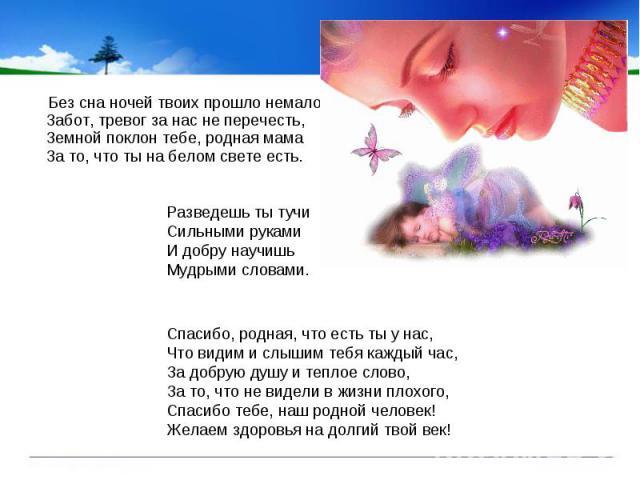 Без сна ночей твоих прошло немало, Забот, тревог за нас не перечесть, Земной поклон тебе, родная мама За то, что ты на белом свете есть. Без сна ночей твоих прошло немало, Забот, тревог за нас не перечесть, Земной поклон тебе, родная мама За то, что…
