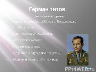 Герман Титов Родился 11 сентября 1935г.р. в с. Полковниково Алтайского краяПолёт