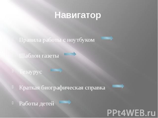 Навигатор Правила работы с ноутбуком Шаблон газеты ТезаурусКраткая биографическая справкаРаботы детей