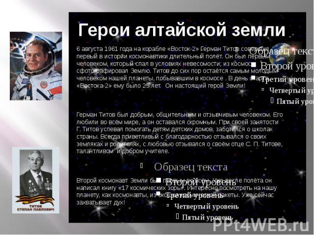 Герои алтайской земли6 августа 1961 года на корабле «Восток-2» Герман Титов совершил первый в истории космонавтики длительный полёт. Он был первым человеком, который спал в условиях невесомости, из космоса сфотографировал Землю. Титов до сих пор ост…