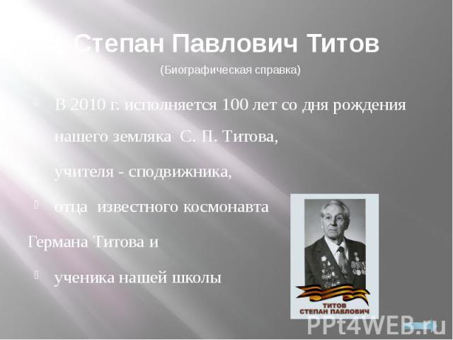 Степан Павлович ТитовВ 2010 г. исполняется 100 лет со дня рождения нашего земляка С. П. Титова, учителя - сподвижника, отца известного космонавта Германа Титова и ученика нашей школы