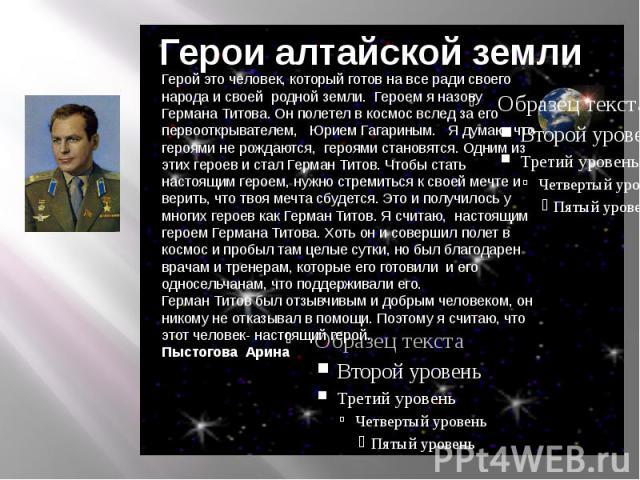 Герои алтайской землиГерой это человек, который готов на все ради своего народа и своей родной земли. Героем я назову Германа Титова. Он полетел в космос вслед за его первооткрывателем, Юрием Гагариным. Я думаю, что героями не рождаются, героями ста…