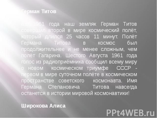 Герман Титов6.08.1961 года наш земляк Герман Титов совершил второй в мире космический полёт, который длился 25 часов 11 минут. Полёт Германа Титова в космос был продолжительнее и не менее сложным, чем полёт Гагарина. Шестого Августа 1961 года голос …