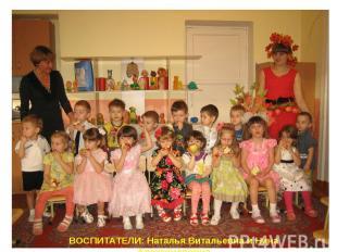 ВОСПИТАТЕЛИ: Наталья Витальевна и Нина Александровна