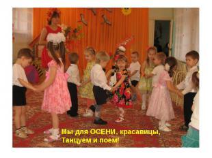 Мы для ОСЕНИ, красавицы,Танцуем и поем!