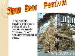 The people playing the bears either dress in costumes made of straw, or are