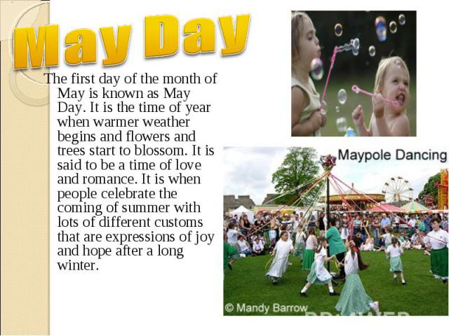 The first day of the month of May is known as May Day. It is the time of year when warmer weather begins and flowers and trees start to blossom. It is said to be a time of love and romance. It is when people celebrate the coming of summer with lots …