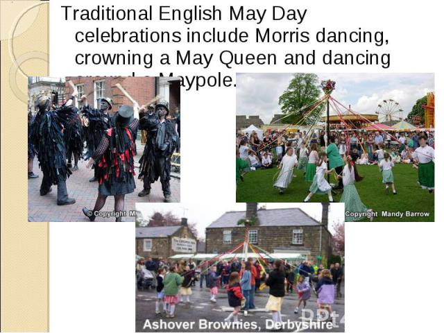 Traditional English May Day celebrations include Morris dancing, crowning a May Queen and dancing around a Maypole.Traditional English May Day celebrations include Morris dancing, crowning a May Queen and dancing around a Maypole.
