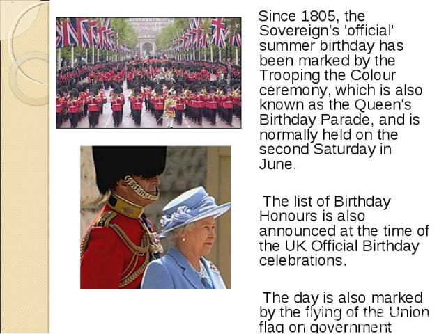 Since 1805, the Sovereign's 'official' summer birthday has been marked by the Trooping the Colour ceremony, which is also known as the Queen's Birthday Parade, and is normally held on the second Saturday in June. Since 1805, the Sovereign's 'officia…