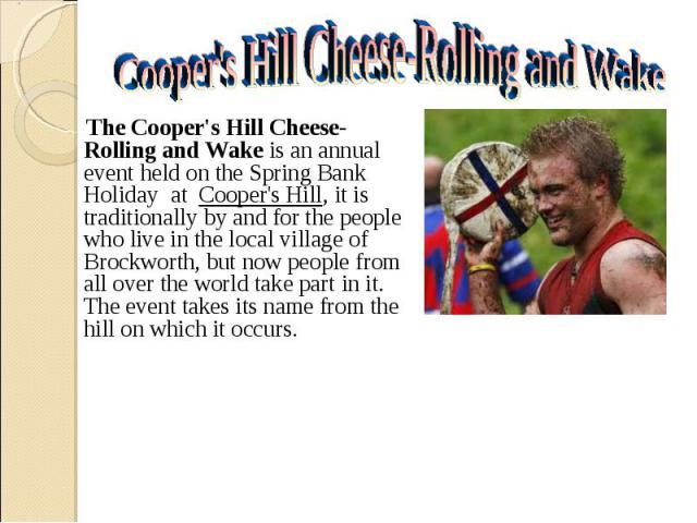 The Cooper's Hill Cheese-Rolling and Wake is an annual event held on the Spring Bank Holiday  at  Cooper's Hill, it is traditionally by and for the people who live in the local village of Brockworth, but now people from all over …