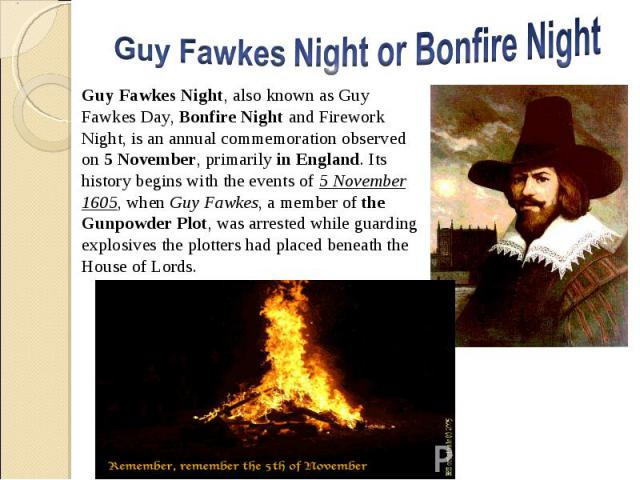 Guy Fawkes Night, also known as Guy Fawkes Day, Bonfire Night and Firework Night, is an annual commemoration observed on 5 November, primarily in England. Its history begins with the events of 5 November 1605, when Guy Fawkes, a member of the Gunpow…