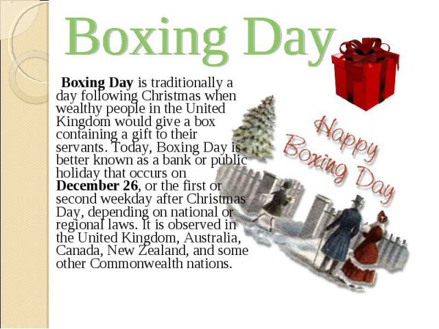 Boxing Day is traditionally a day following Christmas when wealthy people in the United Kingdom would give a box containing a gift to their servants. Today, Boxing Day is better known as a bank or public holiday that occurs on December 26,…