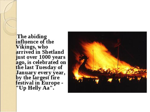 "The abiding influence of the Vikings, who arrived in Shetland just over 1000 years ago, is celebrated on the last Tuesday of January every year, by the largest fire festival in Europe - ""Up Helly Aa"". The abiding influence of the Vikings, …"