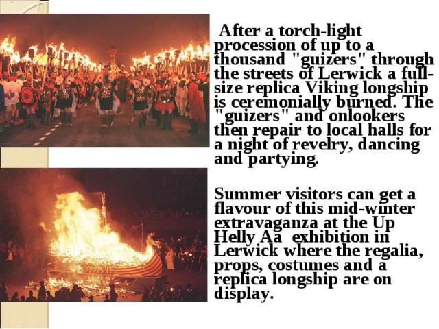 "After a torch-light procession of up to a thousand ""guizers"" through the streets of Lerwick a full-size replica Viking longship is ceremonially burned. The ""guizers"" and onlookers then repair to local halls for a night of revelry…"