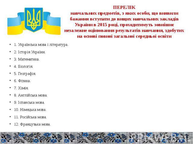 ПЕРЕЛІК навчальних предметів, з яких особи, що виявили бажання вступати до вищих навчальних закладів України в 2015 році, проходитимуть зовнішнє незалежне оцінювання результатів навчання, здобутих на основі повної загальної середньої освіти 1. Украї…