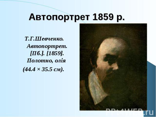 Т.Г.Шевченко. Автопортрет. [Пб.]. [1859]. Полотно, олія Т.Г.Шевченко. Автопортрет. [Пб.]. [1859]. Полотно, олія (44.4 × 35.5 см).