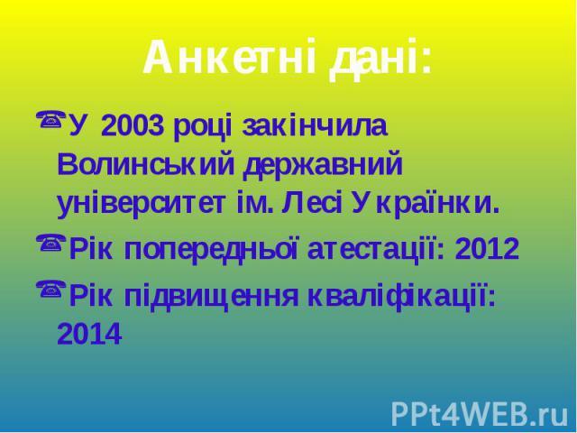 У 2003 році закінчила Волинський державний університет ім. Лесі Українки. У 2003 році закінчила Волинський державний університет ім. Лесі Українки. Рік попередньої атестації: 2012 Рік підвищення кваліфікації: 2014