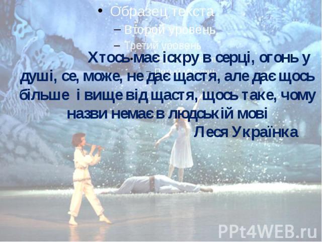 Хтось має іскру в серці, огонь у душі, се, може, не дає щастя, але дає щось більше і вище від щастя, щось таке, чому назви немає в людській мові Леся Українка