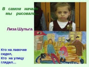 В самом начале мы рисовали…Лиза ШульгаКто на лавочке сидел,Кто на улицу глядел…