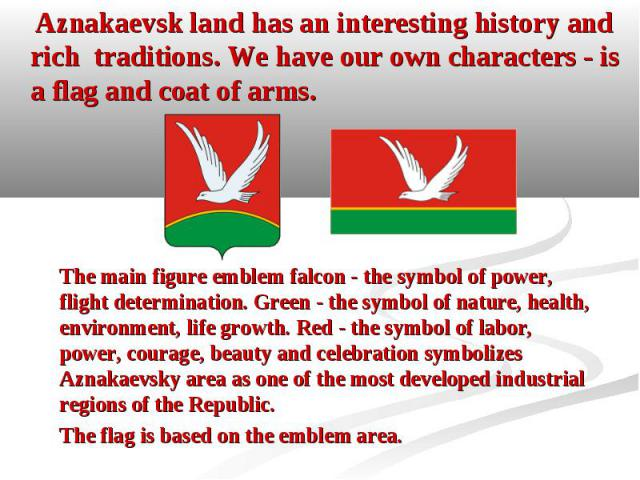 Aznakaevsk land has an interesting history and rich traditions. We have our own characters - is a flag and coat of arms. Aznakaevsk land has an interesting history and rich traditions. We have our own characters - is a flag and coat of arms.