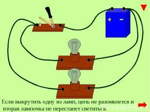 Если выкрутить одну из ламп, цепь не разомкнется и вторая лампочка не перестанет