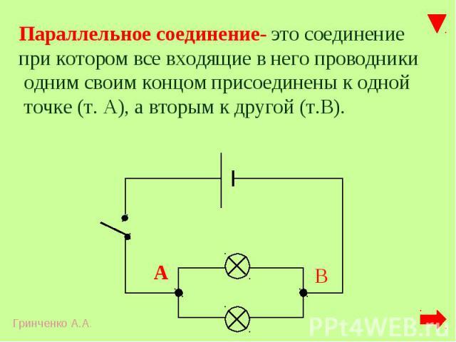 Параллельное соединение- это соединение при котором все входящие в него проводники одним своим концом присоединены к одной точке (т. А), а вторым к другой (т.В).