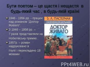 Бути поетом – це щастя і нещастя в будь-який час , в будь-якій країні1946 - 1956