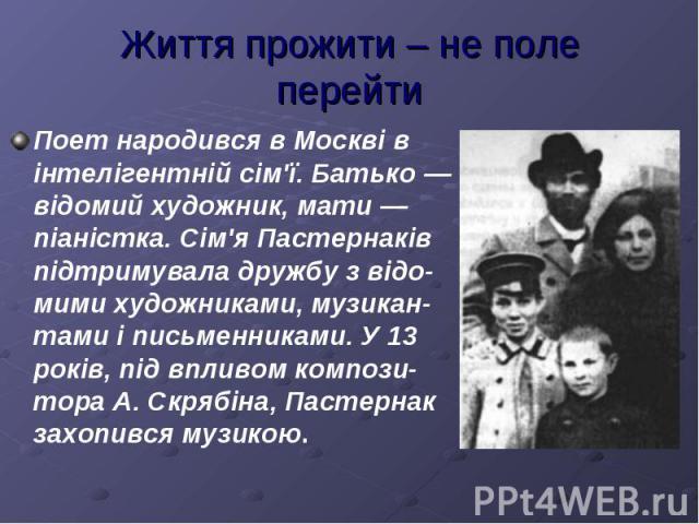 Життя прожити – не поле перейтиПоет народився в Москві в інтелігентній сім'ї. Батько — відомий художник, мати — піаністка. Сім'я Пастернаків підтримувала дружбу з відо-мими художниками, музикан-тами і письменниками. У 13 років, під впливом компози-т…