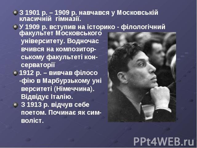 З 1901 р. – 1909 р. навчався у Московській класичній гімназії. З 1901 р. – 1909 р. навчався у Московській класичній гімназії. У 1909 р. вступив на історико - філологічний факультет Московського університету. Водночас вчився на композитор- ському фак…