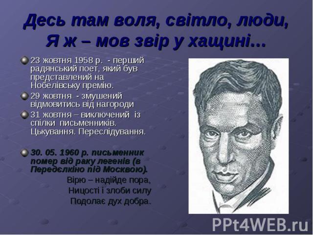 Десь там воля, світло, люди,Я ж – мов звір у хащині…23 жовтня 1958 р. - перший радянський поет, який був представлений на Нобелівську премію. 29 жовтня - змушений відмовитись від нагороди31 жовтня – виключений із спілки письменників. Цькування. Пере…