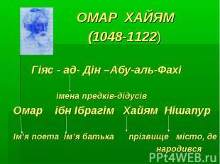 ОМАР ХАЙЯМ (1048-1122) Гіяс - ад- Дін –Абу-аль-Фахі імена предків-дідусівОмар іб