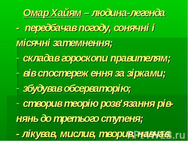 Омар Хайям – людина-легенда Омар Хайям – людина-легенда- передбачав погоду, сонячні імісячні затемнення;складав гороскопи правителям;вів спостереження за зірками;збудував обсерваторію;створив теорію розв'язання рів-нянь до третього ступеня;- лікував…