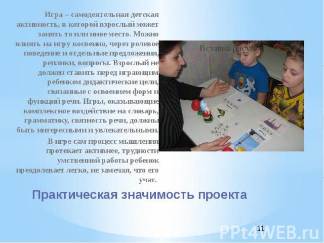 Практическая значимость проекта Игра – самодеятельная детская активность, в которой взрослый может занять то или иное место. Можно влиять на игру косвенно, через ролевое поведение и отдельные предложения, реплики, вопросы. Взрослый не должен ставить…