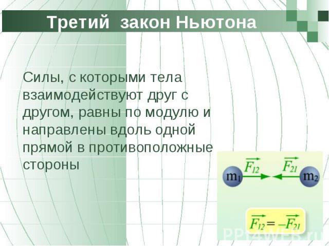 Силы, с которыми тела взаимодействуют друг с другом, равны по модулю и направлены вдоль одной прямой в противоположные стороны Силы, с которыми тела взаимодействуют друг с другом, равны по модулю и направлены вдоль одной прямой в противоположные стороны