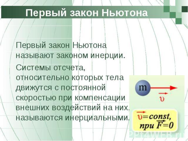 Первый закон Ньютона называют законом инерции. Первый закон Ньютона называют законом инерции. Системы отсчета, относительно которых тела движутся с постоянной скоростью при компенсации внешних воздействий на них, называются инерциальными.
