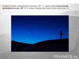 Среднесуточная температура в пустыне +40 ° C, однако днемпесок иногда прог