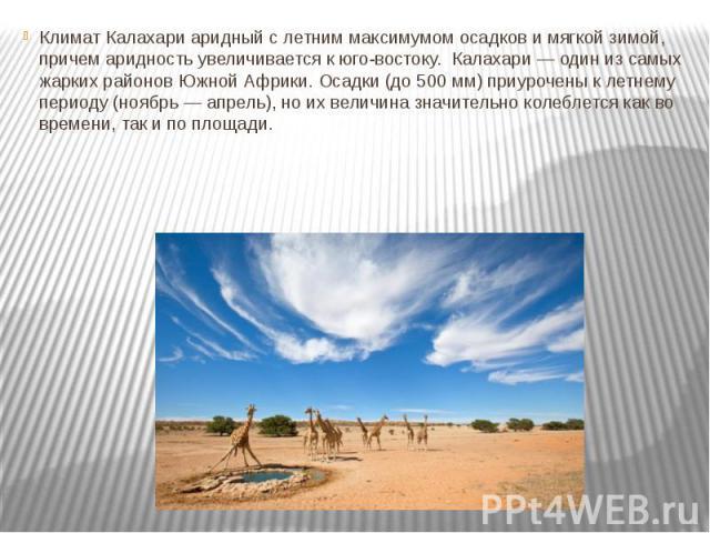 Климат Калахари аридный с летним максимумом осадков и мягкой зимой, причем аридность увеличивается к юго-востоку. Калахари — один из самых жарких районов Южной Африки. Осадки (до 500 мм) приурочены к летнему периоду (ноябрь — апрель), но их ве…