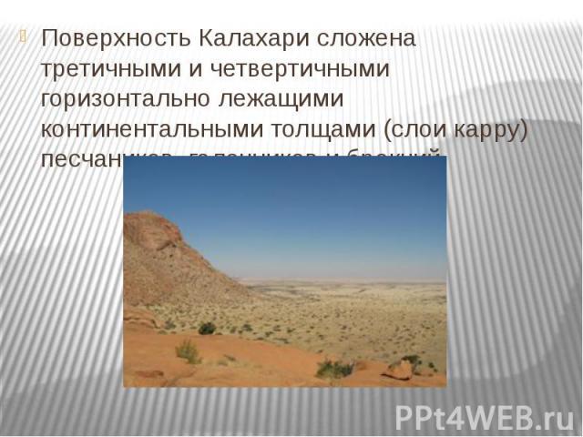 Поверхность Калахари сложена третичными и четвертичными горизонтально лежащими континентальными толщами (слои карру) песчаников, галечников и брекчий.