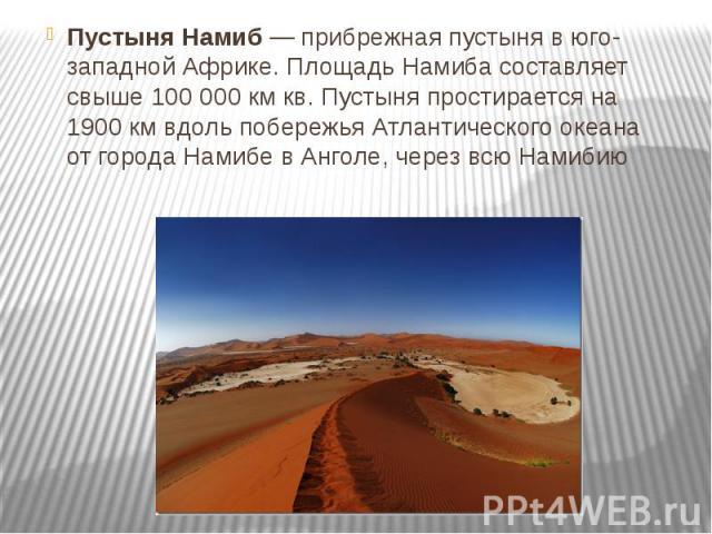 Пустыня Намиб— прибрежная пустыня в юго-западной Африке. Площадь Намиба составляет свыше 100 000 км кв. Пустыня простирается на 1900 км вдоль побережья Атлантического океана от города Намибе в Анголе, через всю Намибию