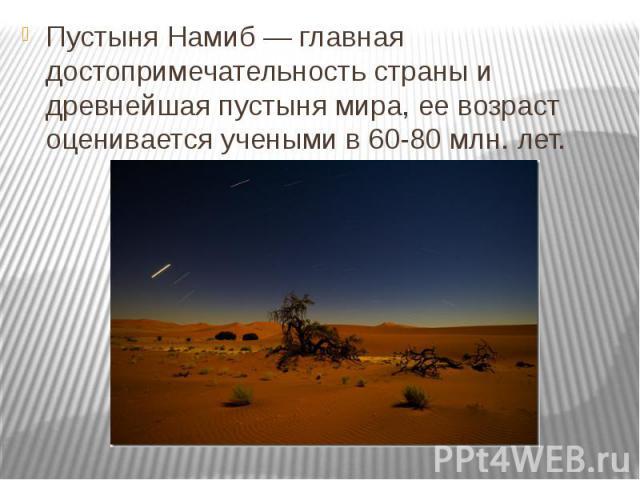 Пустыня Намиб — главная достопримечательность страны и древнейшая пустыня мира, ее возраст оценивается учеными в 60-80 млн. лет.