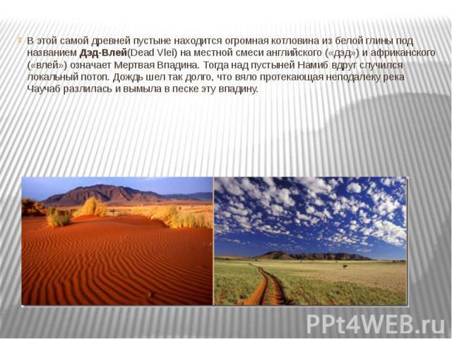 В этой самой древней пустыне находится огромная котловина из белой глины под названиемДэд-Влей(Dead Vlei) на местной смеси английского («дэд») и африканского («влей») означает Мертвая Впадина. Тогда над пустыней Намиб вдруг случился локальный …