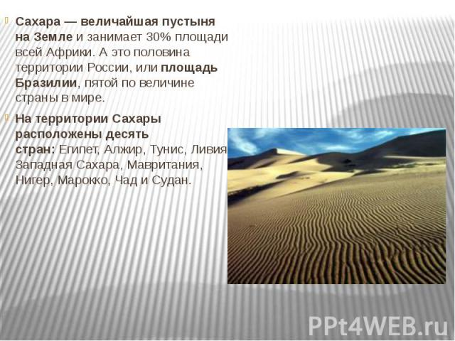 Сахара — величайшая пустыня на Землеи занимает 30% площади всей Африки. А это половина территории России, илиплощадь Бразилии, пятой по величине страны в мире. На территории Сахары расположены десять стран:Египет, Алжир, Тунис, Лив…