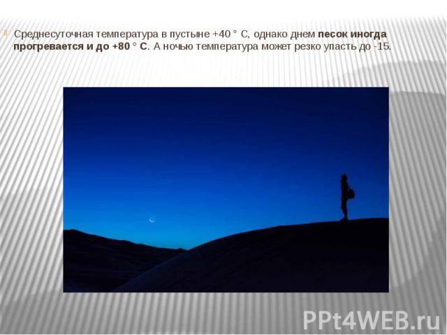 Среднесуточная температура в пустыне +40 ° C, однако днемпесок иногда прогревается и до +80 ° C. А ночью температура может резко упасть до -15.