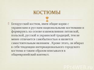 костюмы Белорусский костюм, имея общие корни с украинским и русским национальным